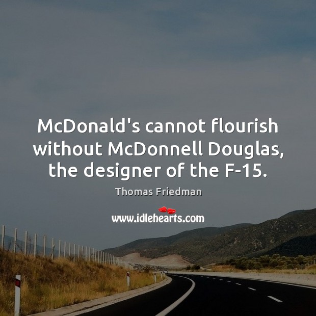 McDonald's cannot flourish without McDonnell Douglas, the designer of the F-15. Thomas Friedman Picture Quote