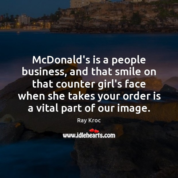 McDonald's is a people business, and that smile on that counter girl's Ray Kroc Picture Quote