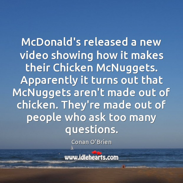 McDonald's released a new video showing how it makes their Chicken McNuggets. Conan O'Brien Picture Quote
