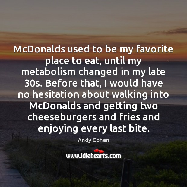McDonalds used to be my favorite place to eat, until my metabolism Andy Cohen Picture Quote