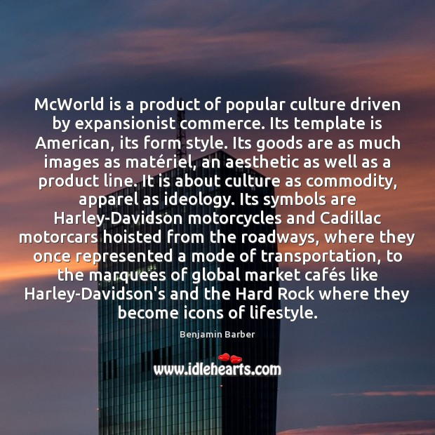 Image, McWorld is a product of popular culture driven by expansionist commerce. Its
