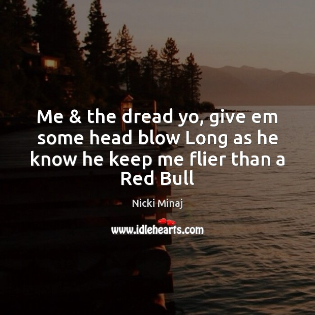 Image, Me & the dread yo, give em some head blow Long as he know he keep me flier than a Red Bull