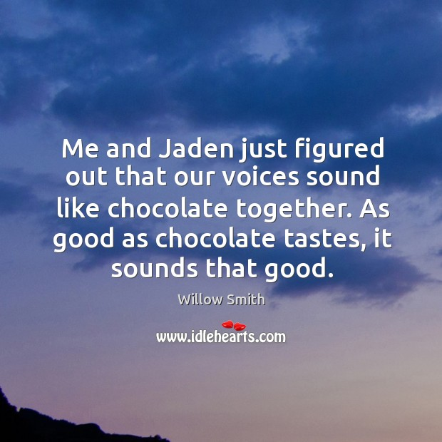 Me and Jaden just figured out that our voices sound like chocolate Willow Smith Picture Quote