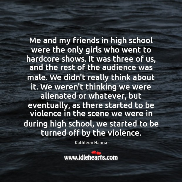 Me and my friends in high school were the only girls who Kathleen Hanna Picture Quote