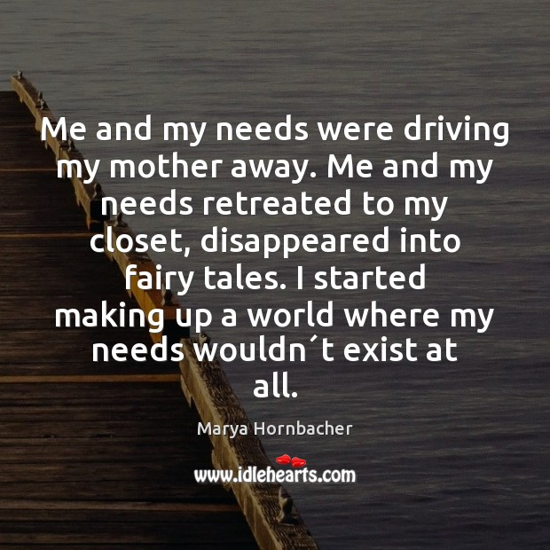Me and my needs were driving my mother away. Me and my Marya Hornbacher Picture Quote