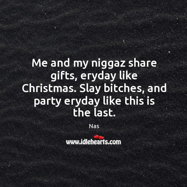 Me and my niggaz share gifts, eryday like christmas. Slay bitches, and party eryday like this is the last. Image