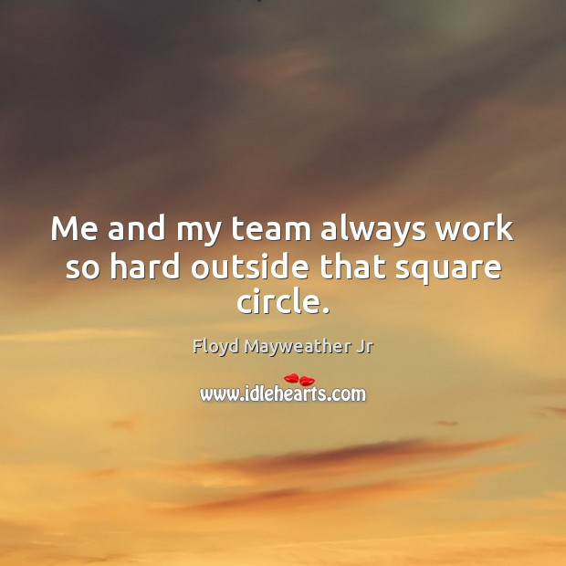 Me and my team always work so hard outside that square circle. Floyd Mayweather Jr Picture Quote