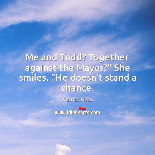 """Me and Todd? Together against the Mayor?"""" She smiles. """"He doesn't stand a chance. Image"""