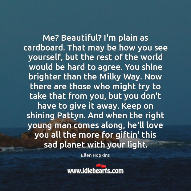 Me? Beautiful? I'm plain as cardboard. That may be how you see Ellen Hopkins Picture Quote