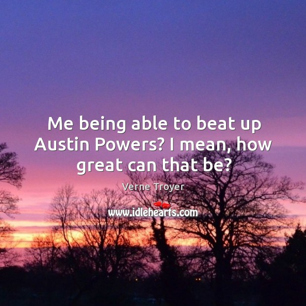 Image, Me being able to beat up austin powers? I mean, how great can that be?