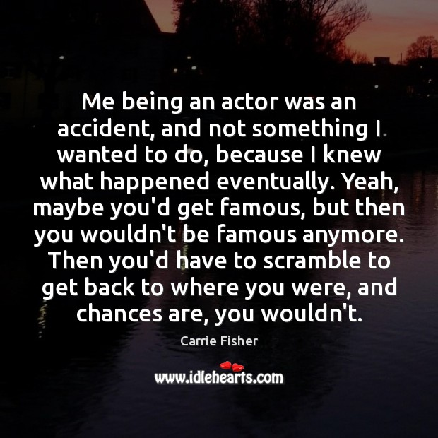 Me being an actor was an accident, and not something I wanted Carrie Fisher Picture Quote