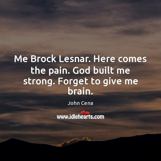 Me Brock Lesnar. Here comes the pain. God built me strong. Forget to give me brain. John Cena Picture Quote