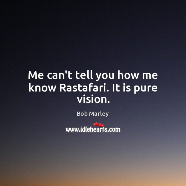 Me can't tell you how me know Rastafari. It is pure vision. Bob Marley Picture Quote