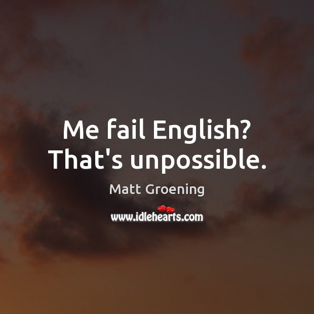 Me fail English? That's unpossible. Matt Groening Picture Quote