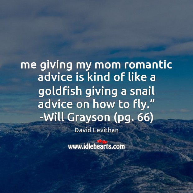 Me giving my mom romantic advice is kind of like a goldfish David Levithan Picture Quote