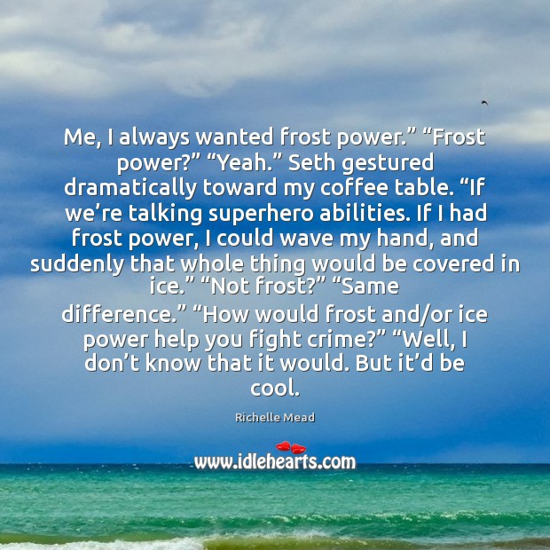 """Me, I always wanted frost power."""" """"Frost power?"""" """"Yeah."""" Seth gestured dramatically Crime Quotes Image"""