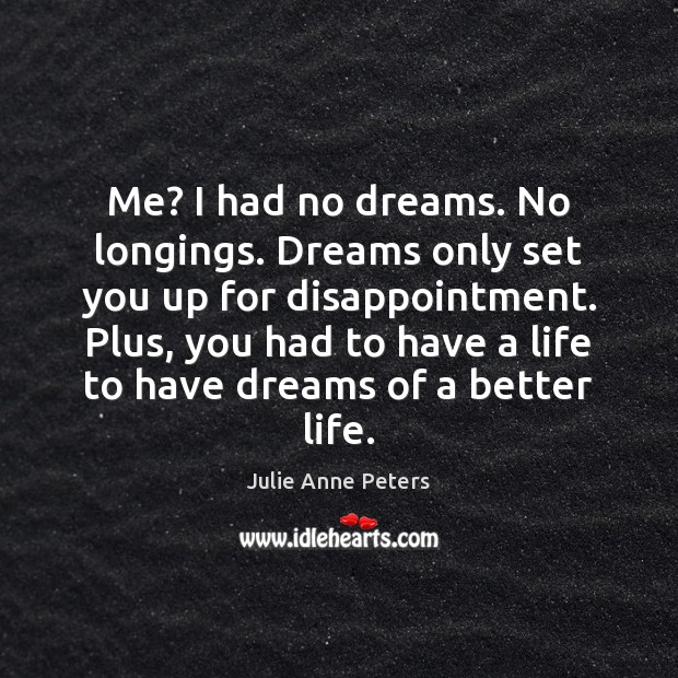 Me? I had no dreams. No longings. Dreams only set you up Julie Anne Peters Picture Quote