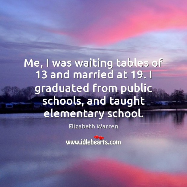 Me, I was waiting tables of 13 and married at 19. I graduated from Elizabeth Warren Picture Quote