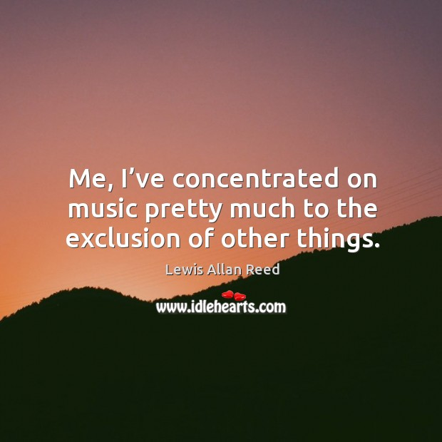 Me, I've concentrated on music pretty much to the exclusion of other things. Lewis Allan Reed Picture Quote