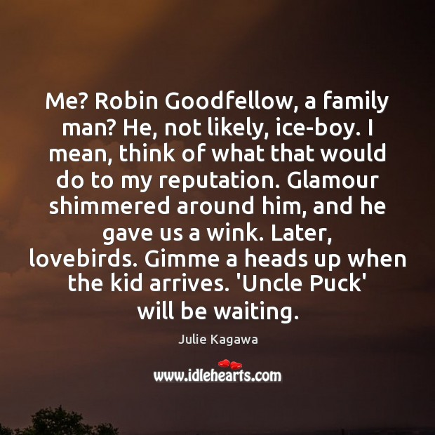 Image, Me? Robin Goodfellow, a family man? He, not likely, ice-boy. I mean,