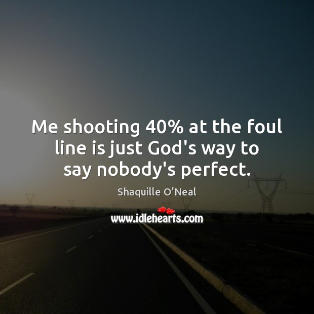 Me shooting 40% at the foul line is just God's way to say nobody's perfect. Image
