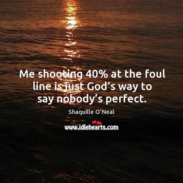 Image, Me shooting 40% at the foul line is just God's way to say nobody's perfect.