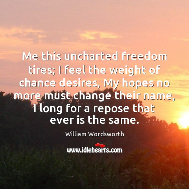 Me this uncharted freedom tires; I feel the weight of chance desires, William Wordsworth Picture Quote
