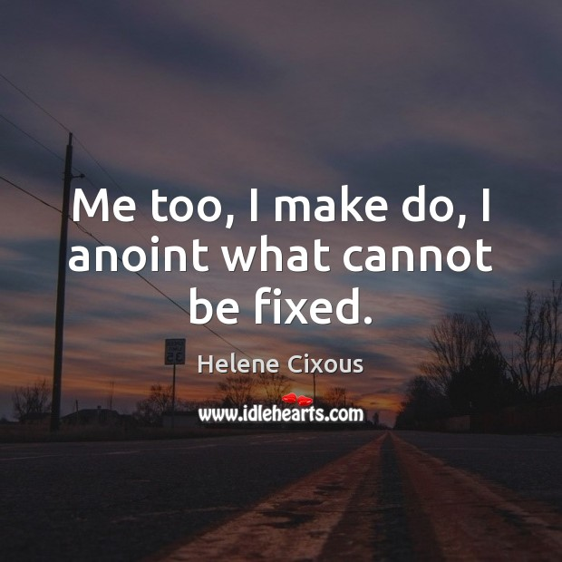 Image, Me too, I make do, I anoint what cannot be fixed.