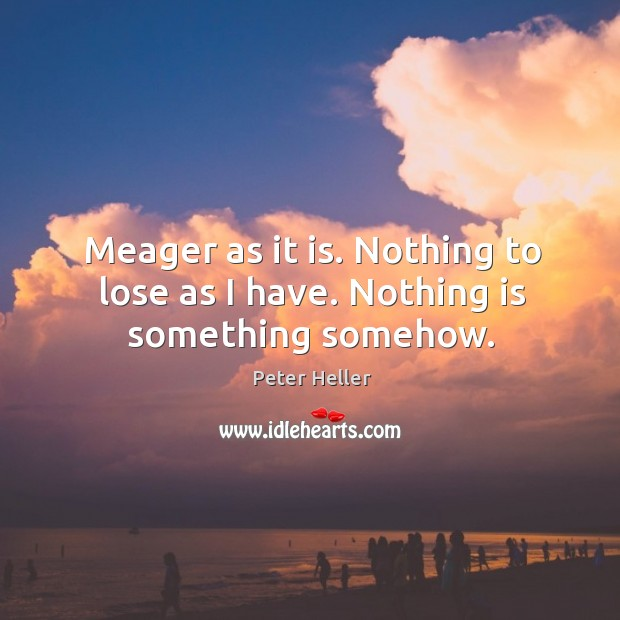 Meager as it is. Nothing to lose as I have. Nothing is something somehow. Image