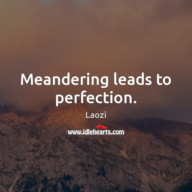 Meandering leads to perfection. Laozi Picture Quote
