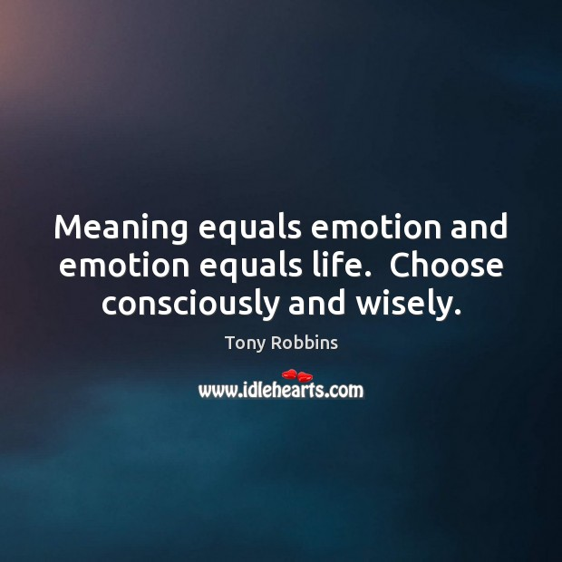 Meaning equals emotion and emotion equals life.  Choose consciously and wisely. Tony Robbins Picture Quote