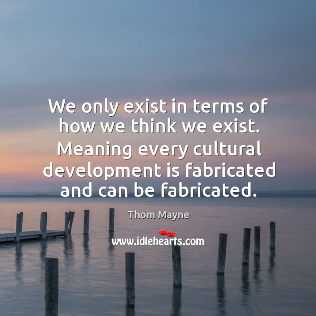 Meaning every cultural development is fabricated and can be fabricated. Thom Mayne Picture Quote