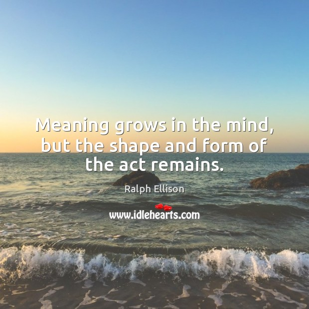 Meaning grows in the mind, but the shape and form of the act remains. Ralph Ellison Picture Quote