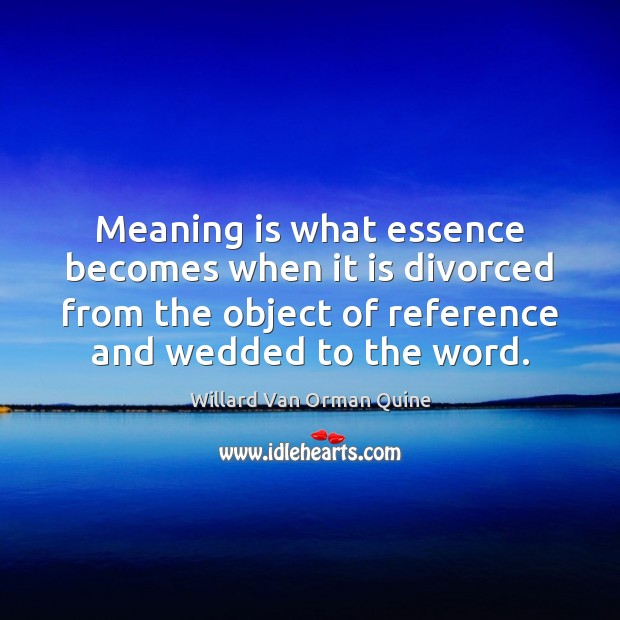 Meaning is what essence becomes when it is divorced from the object Willard Van Orman Quine Picture Quote