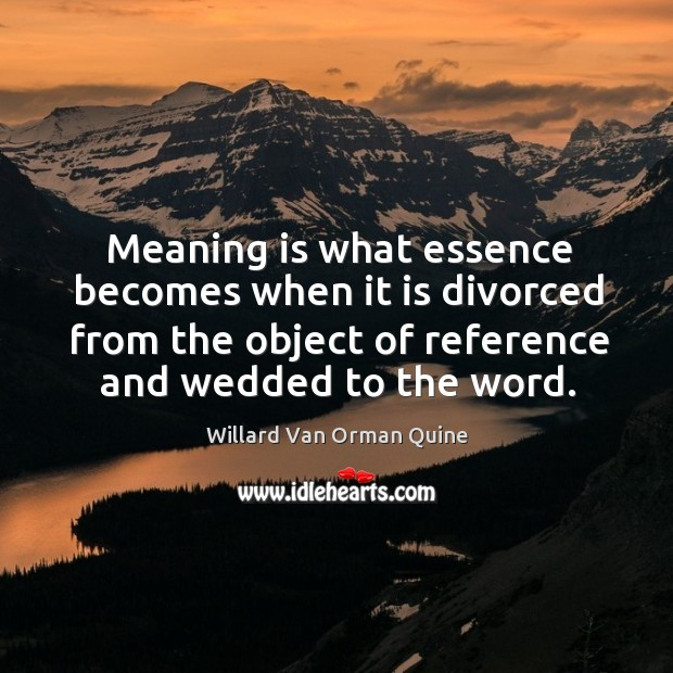 Meaning is what essence becomes when it is divorced from the object of reference and wedded to the word. Willard Van Orman Quine Picture Quote