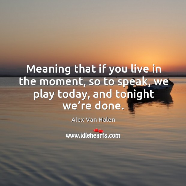 Image, Meaning that if you live in the moment, so to speak, we play today, and tonight we're done.