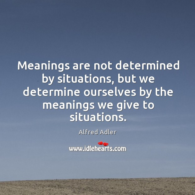 Image, Meanings are not determined by situations, but we determine ourselves by the meanings we give to situations.