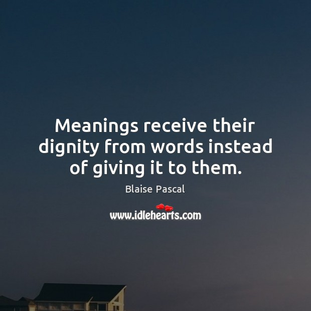 Meanings receive their dignity from words instead of giving it to them. Image