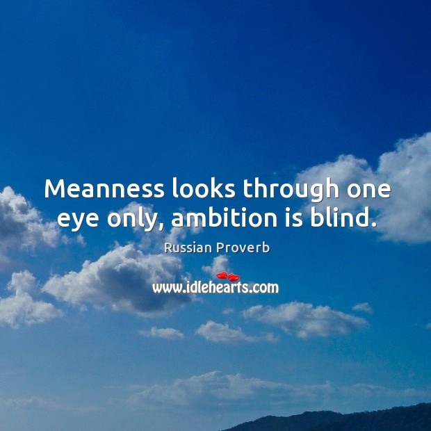 Meanness looks through one eye only, ambition is blind. Image