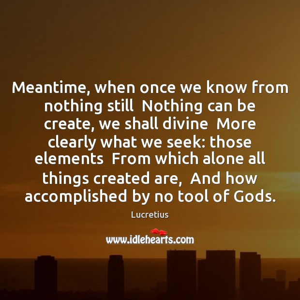 Meantime, when once we know from nothing still  Nothing can be create, Lucretius Picture Quote