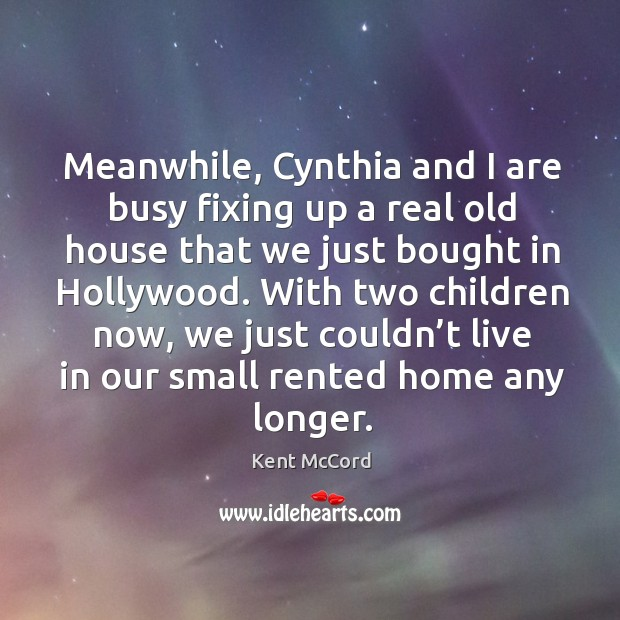 Meanwhile, cynthia and I are busy fixing up a real old house that we just bought in hollywood. Kent McCord Picture Quote