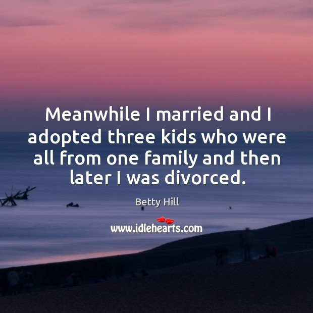 Meanwhile I married and I adopted three kids who were all from one family and then later I was divorced. Betty Hill Picture Quote