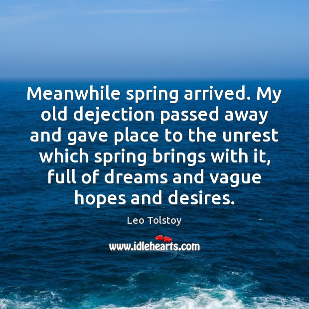 Meanwhile spring arrived. My old dejection passed away and gave place to Leo Tolstoy Picture Quote