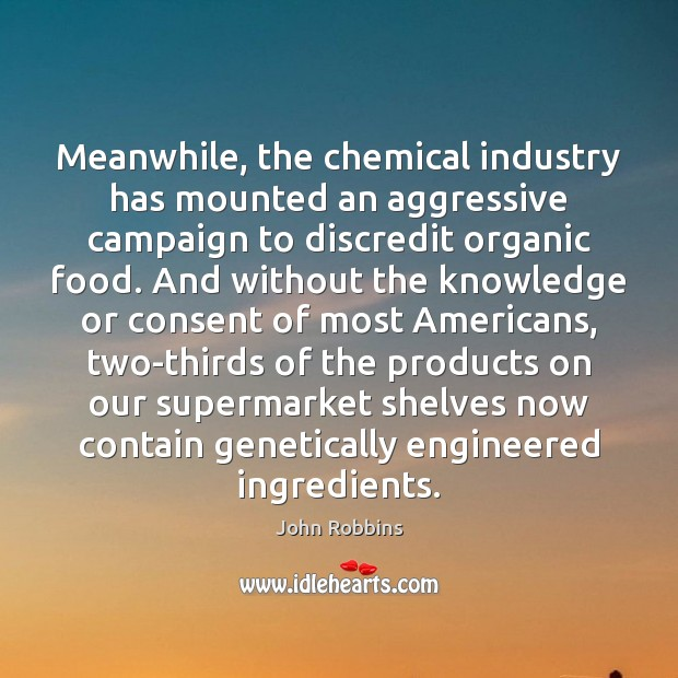 Meanwhile, the chemical industry has mounted an aggressive campaign to discredit organic John Robbins Picture Quote