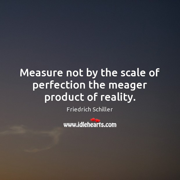 Measure not by the scale of perfection the meager product of reality. Image