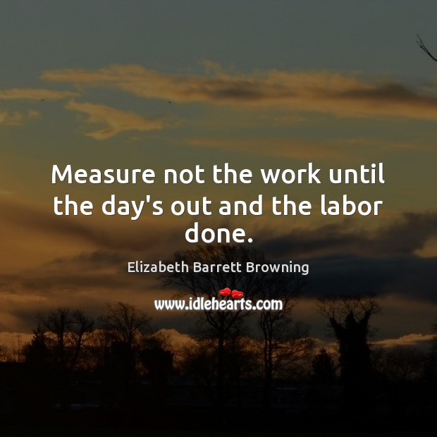 Measure not the work until the day's out and the labor done. Elizabeth Barrett Browning Picture Quote