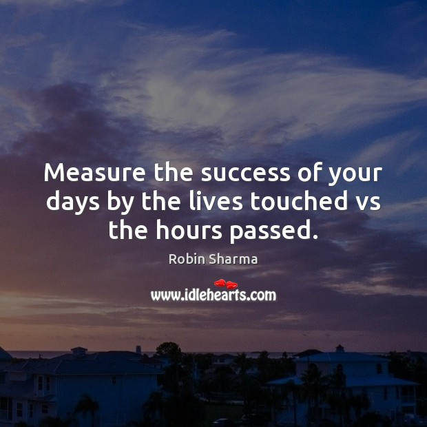Image, Measure the success of your days by the lives touched vs the hours passed.