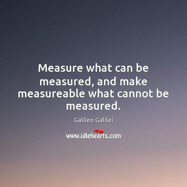 Measure what can be measured, and make measureable what cannot be measured. Galileo Galilei Picture Quote