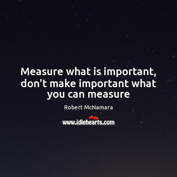 Measure what is important, don't make important what you can measure Robert McNamara Picture Quote