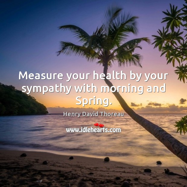Measure your health by your sympathy with morning and Spring. Image